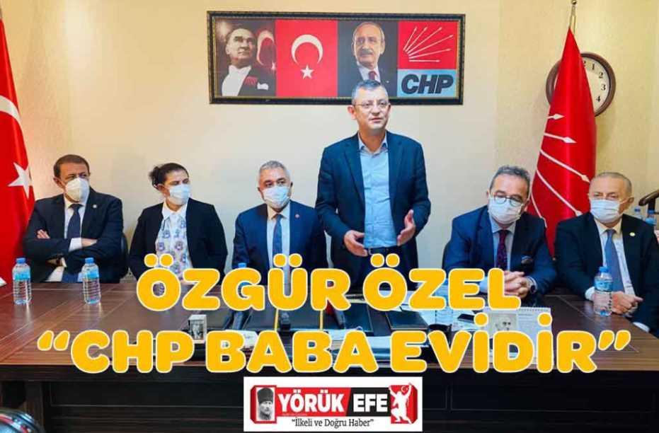 "ÖZGÜR ÖZEL ""CHP BABA EVİDİR"""