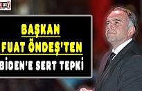 BAŞKAN FUAT ÖNDEŞ'TEN BİDEN'E SERT TEPKİ