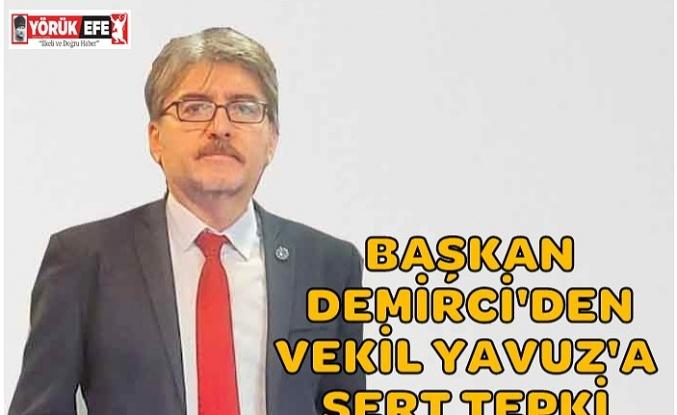 BAŞKAN DEMİRCİ'DEN VEKİL YAVUZ'A SERT TEPKİ